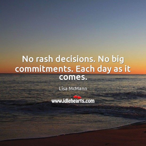 No rash decisions. No big commitments. Each day as it comes. Lisa McMann Picture Quote