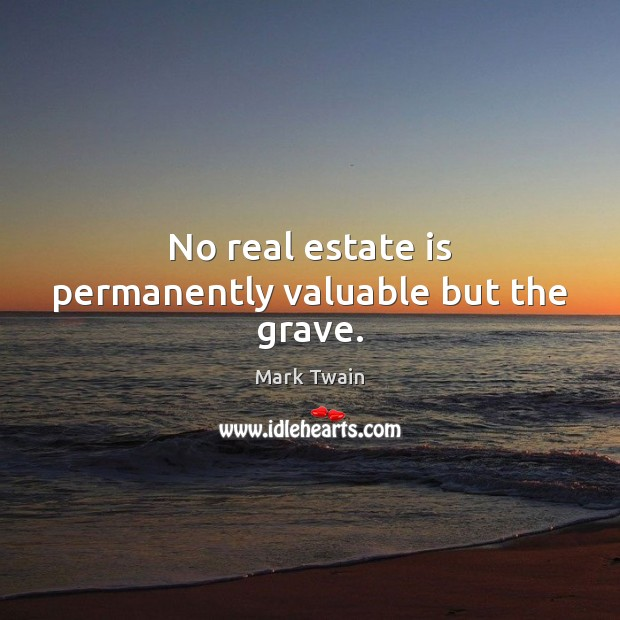 No real estate is permanently valuable but the grave. Mark Twain Picture Quote