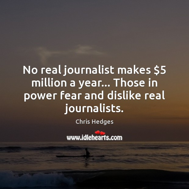 No real journalist makes $5 million a year… Those in power fear and Image