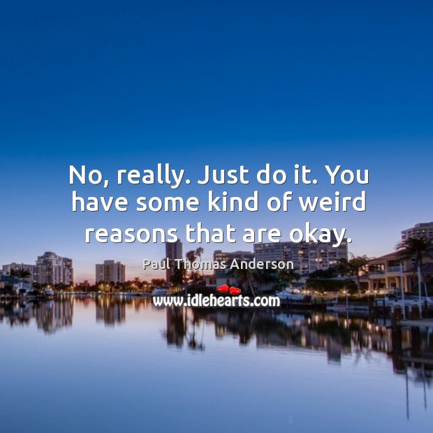 No, really. Just do it. You have some kind of weird reasons that are okay. Paul Thomas Anderson Picture Quote