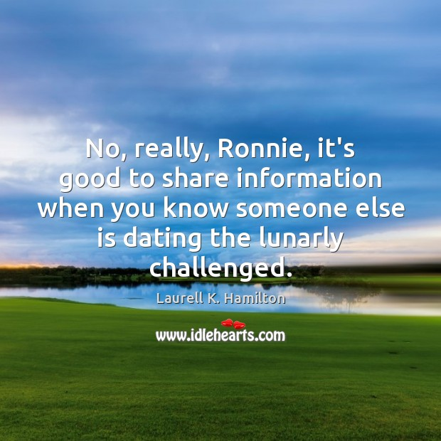 No, really, Ronnie, it's good to share information when you know someone Laurell K. Hamilton Picture Quote