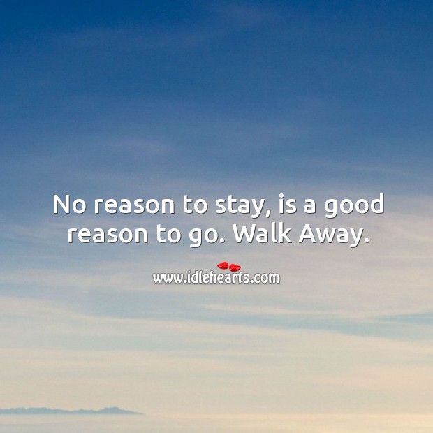 Image, No reason to stay, is a good reason to go. Walk Away.