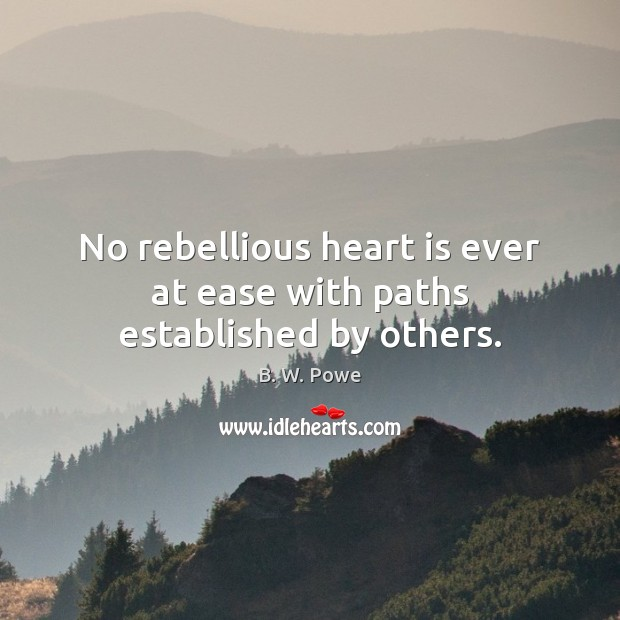 Image, No rebellious heart is ever at ease with paths established by others.