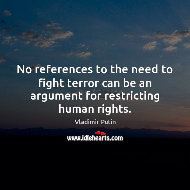 No references to the need to fight terror can be an argument for restricting human rights. Vladimir Putin Picture Quote