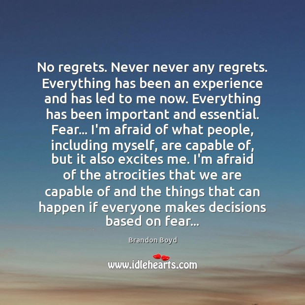 No regrets. Never never any regrets. Everything has been an experience and Brandon Boyd Picture Quote