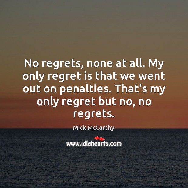 No regrets, none at all. My only regret is that we went Regret Quotes Image