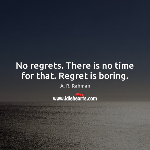 No regrets. There is no time for that. Regret is boring. A. R. Rahman Picture Quote