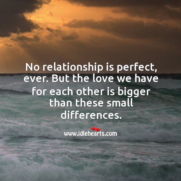 No relationship is perfect, ever. But the love we have for each other is bigger than these small differences. Image