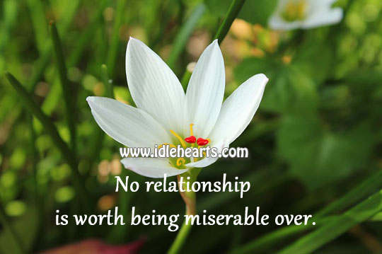 No Relationship Is Worth Being Miserable Over.