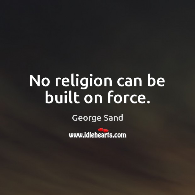 No religion can be built on force. George Sand Picture Quote