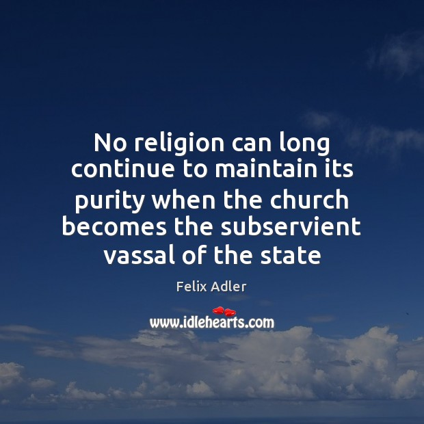 No religion can long continue to maintain its purity when the church Felix Adler Picture Quote