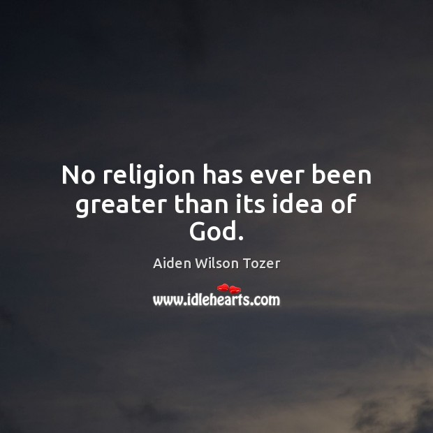 No religion has ever been greater than its idea of God. Aiden Wilson Tozer Picture Quote