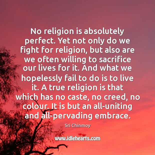 No religion is absolutely perfect. Yet not only do we fight for Sri Chinmoy Picture Quote