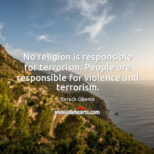 No religion is responsible for terrorism. People are responsible for violence and Image