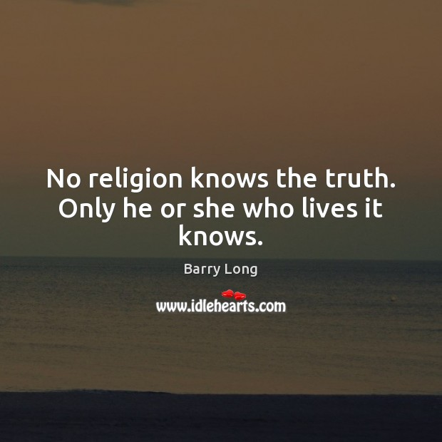 No religion knows the truth. Only he or she who lives it knows. Barry Long Picture Quote