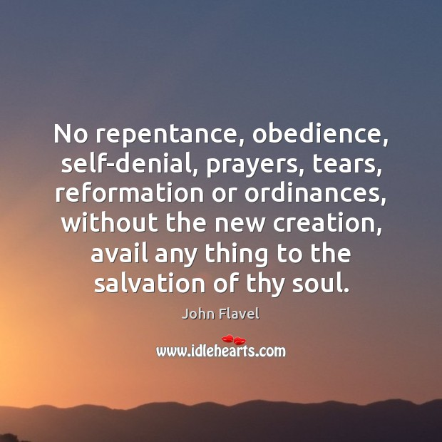 Image, No repentance, obedience, self-denial, prayers, tears, reformation or ordinances, without the new