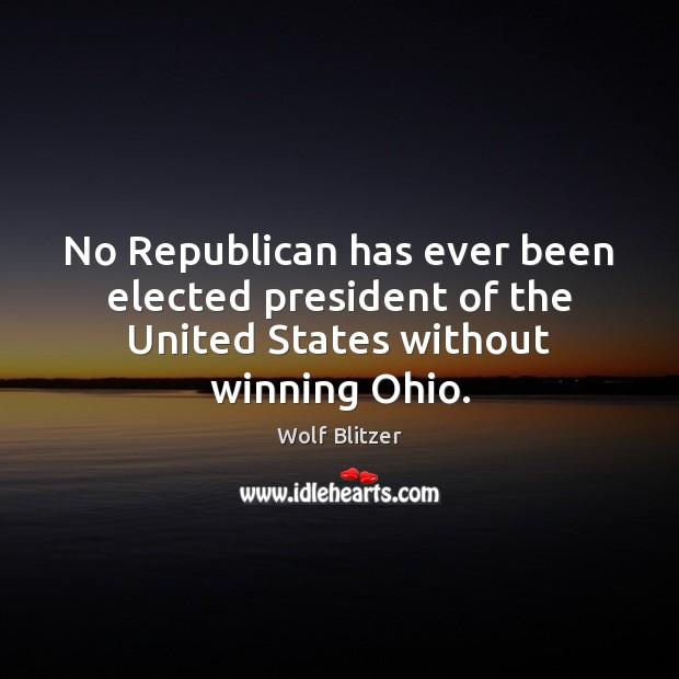 Wolf Blitzer Picture Quote image saying: No Republican has ever been elected president of the United States without winning Ohio.