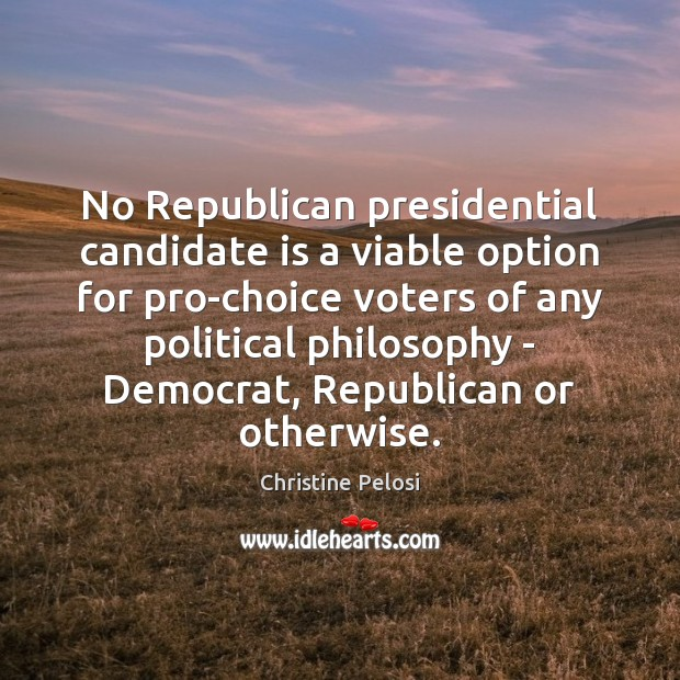 No Republican presidential candidate is a viable option for pro-choice voters of Christine Pelosi Picture Quote