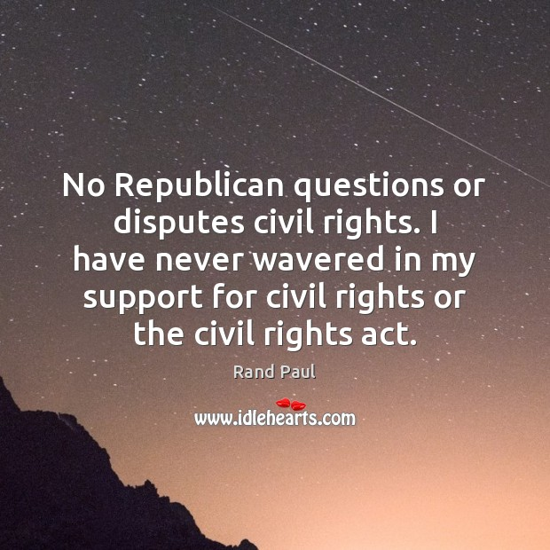 No Republican questions or disputes civil rights. I have never wavered in Image