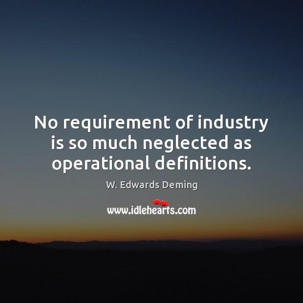 No requirement of industry is so much neglected as operational definitions. W. Edwards Deming Picture Quote