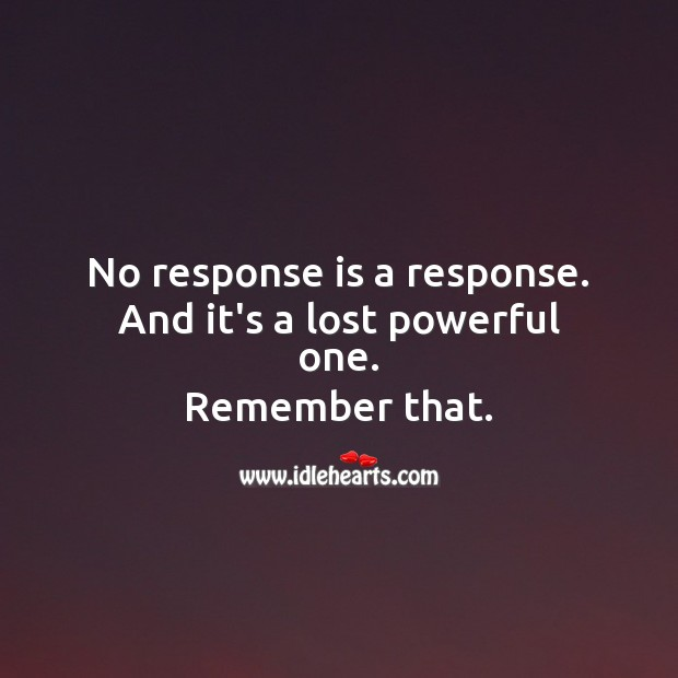 No response is a response. And it's a lost powerful one. Hard Hitting Quotes