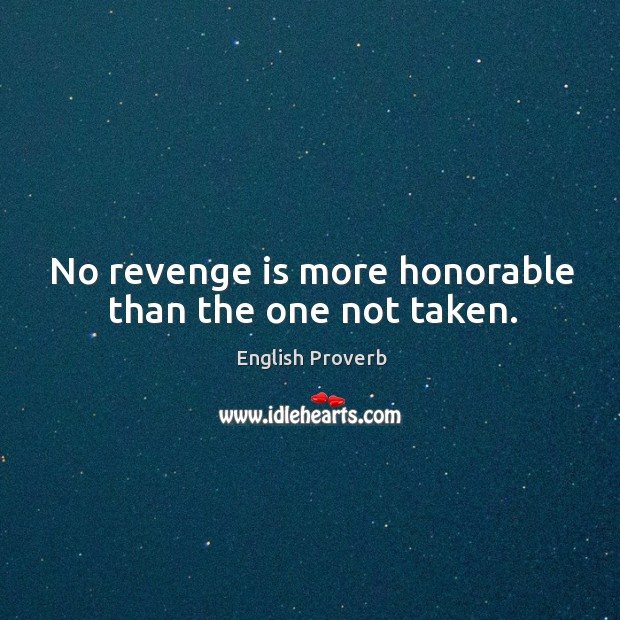 Image, No revenge is more honorable than the one not taken.