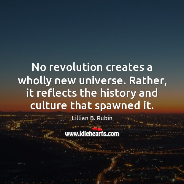 No revolution creates a wholly new universe. Rather, it reflects the history Image