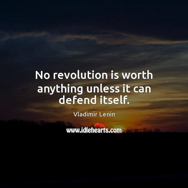 No revolution is worth anything unless it can defend itself. Vladimir Lenin Picture Quote