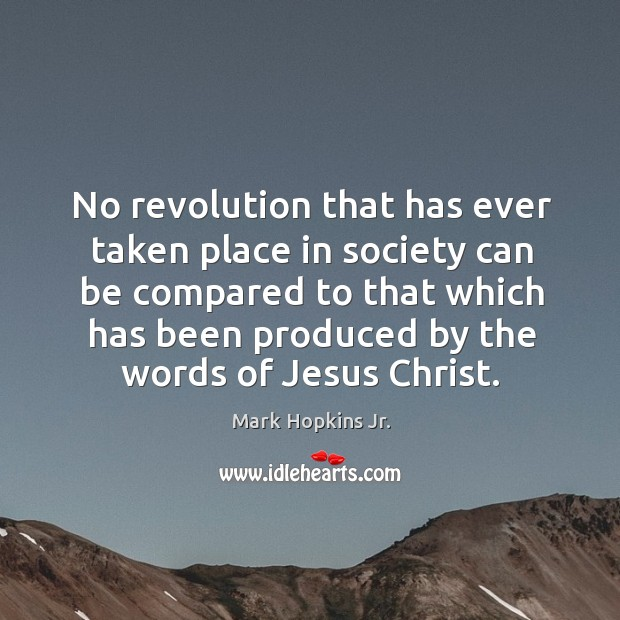 No revolution that has ever taken place in society can be compared to that which has been produced by the words of jesus christ. Image