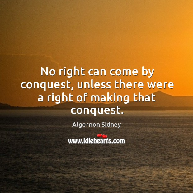 No right can come by conquest, unless there were a right of making that conquest. Image