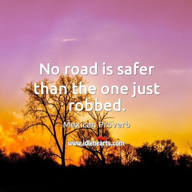 No road is safer than the one just robbed. Mexican Proverbs Image