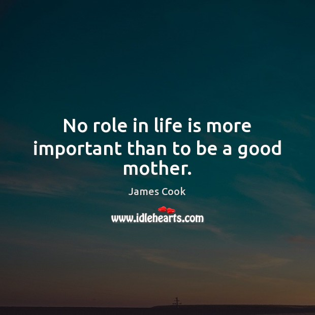 No role in life is more important than to be a good mother. James Cook Picture Quote