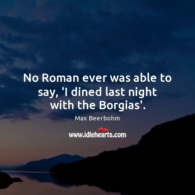 No Roman ever was able to say, 'I dined last night with the Borgias'. Image