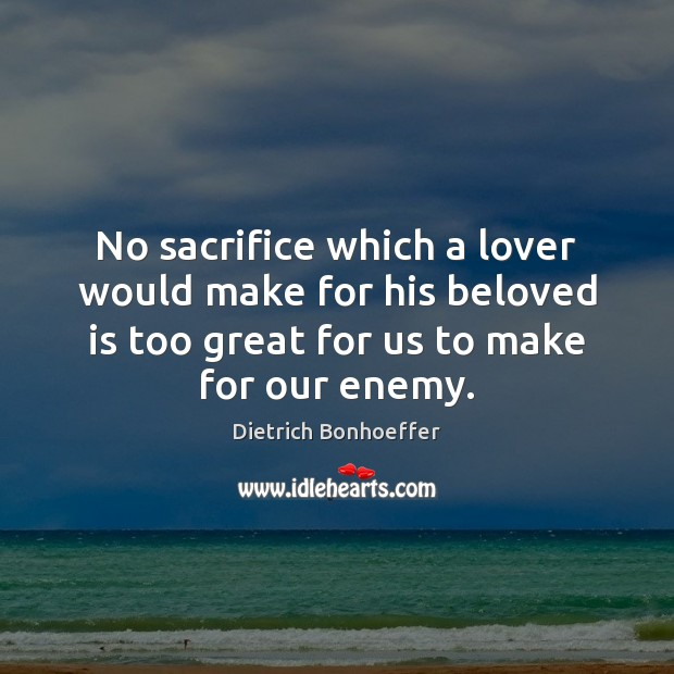 No sacrifice which a lover would make for his beloved is too Dietrich Bonhoeffer Picture Quote