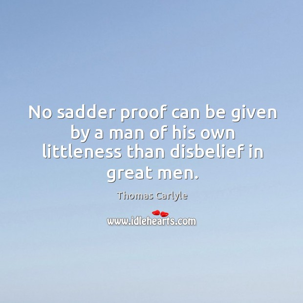 No sadder proof can be given by a man of his own littleness than disbelief in great men. Image