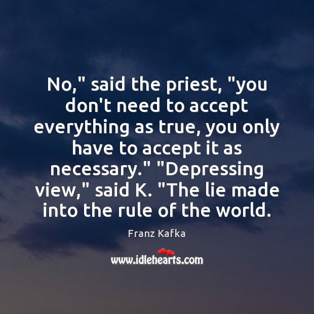 """No,"""" said the priest, """"you don't need to accept everything as true, Franz Kafka Picture Quote"""