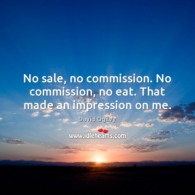Image, No sale, no commission. No commission, no eat. That made an impression on me.