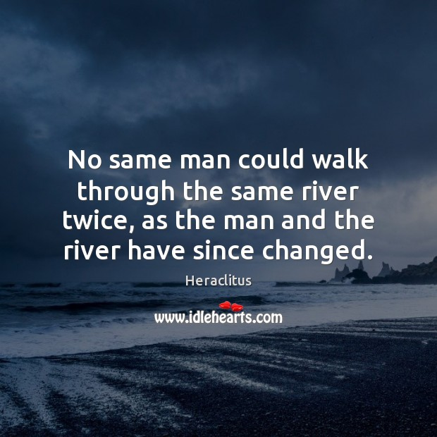 No same man could walk through the same river twice, as the Heraclitus Picture Quote