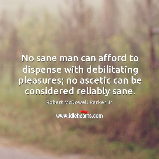 No sane man can afford to dispense with debilitating pleasures; no ascetic can be considered reliably sane. Image