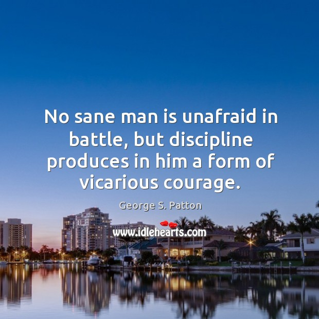 Image, No sane man is unafraid in battle, but discipline produces in him