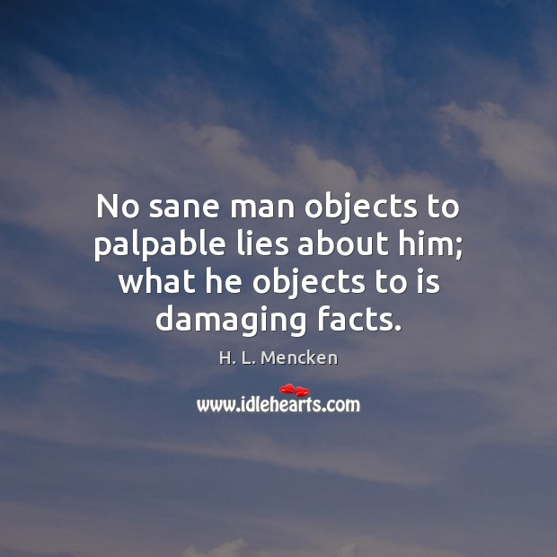 No sane man objects to palpable lies about him; what he objects to is damaging facts. H. L. Mencken Picture Quote