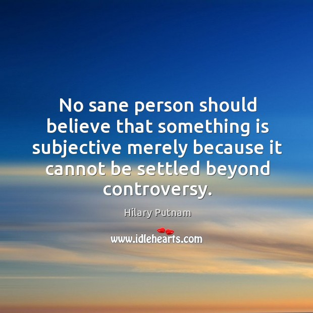 No sane person should believe that something is subjective merely because it cannot be settled beyond controversy. Image