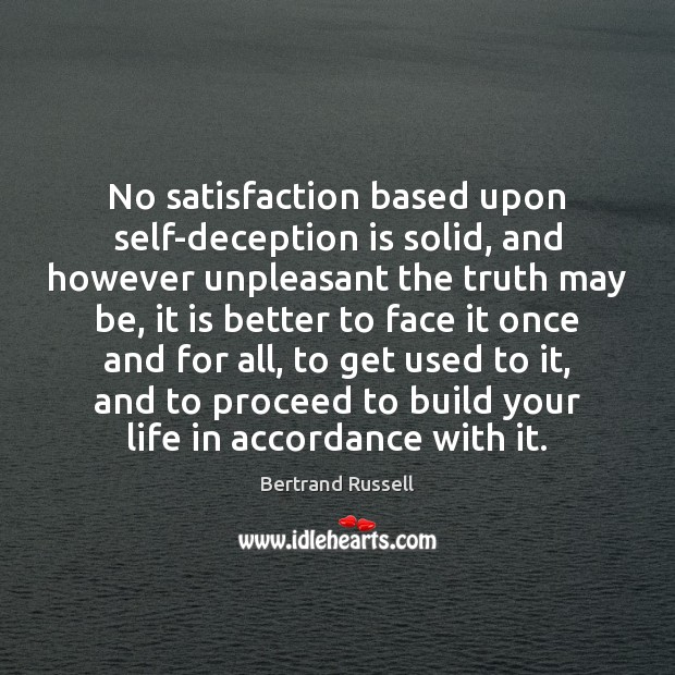 No satisfaction based upon self-deception is solid, and however unpleasant the truth Bertrand Russell Picture Quote