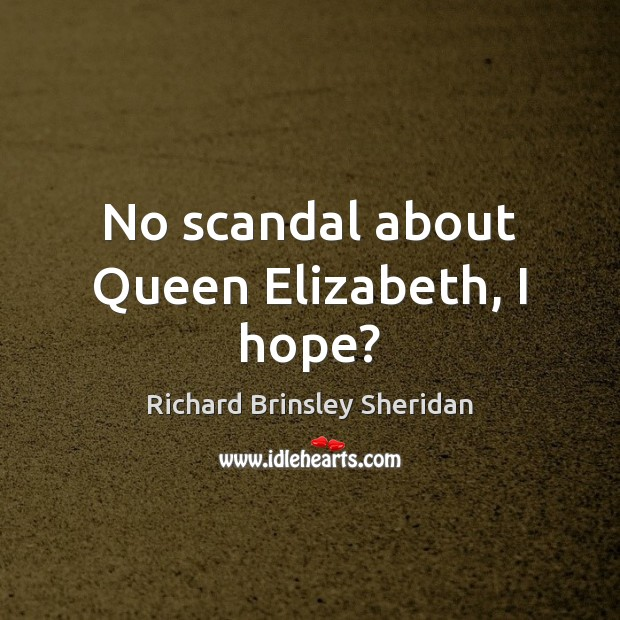 No scandal about Queen Elizabeth, I hope? Richard Brinsley Sheridan Picture Quote