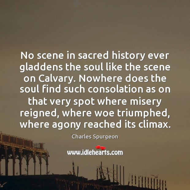 No scene in sacred history ever gladdens the soul like the scene Charles Spurgeon Picture Quote