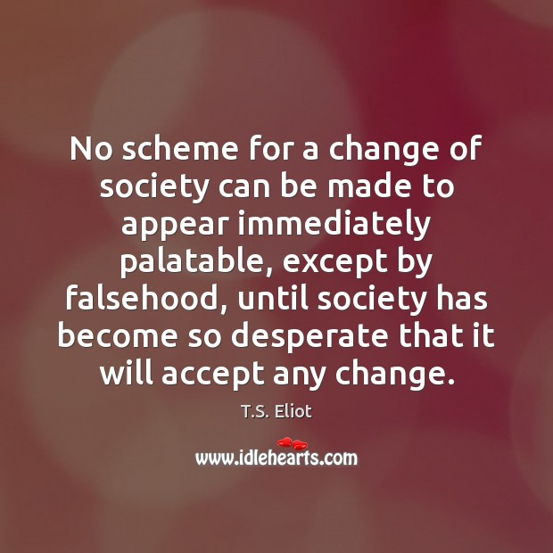 No scheme for a change of society can be made to appear T.S. Eliot Picture Quote