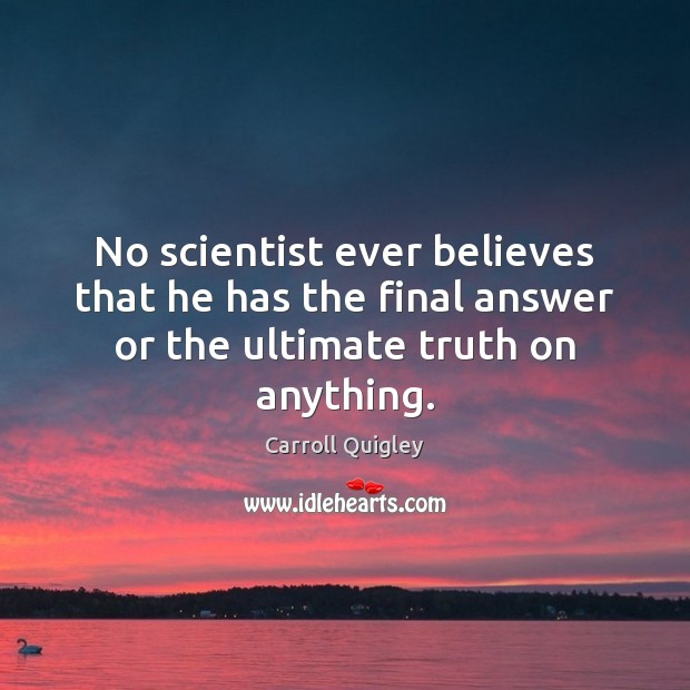 No scientist ever believes that he has the final answer or the ultimate truth on anything. Carroll Quigley Picture Quote