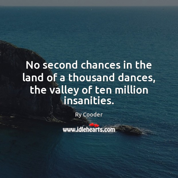 No second chances in the land of a thousand dances, the valley of ten million insanities. Image