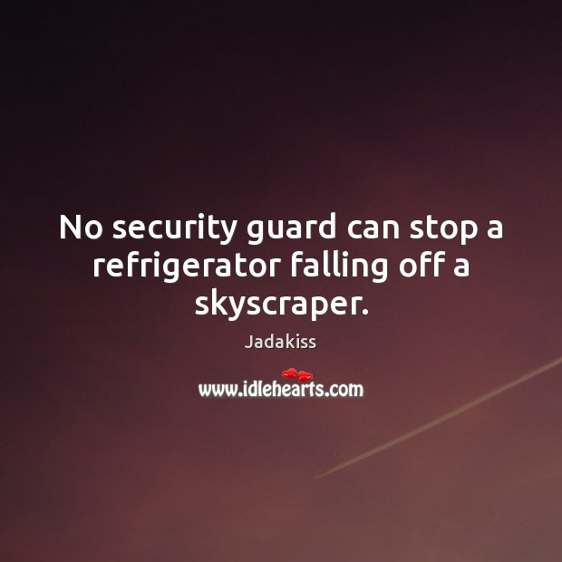 No security guard can stop a refrigerator falling off a skyscraper. Image