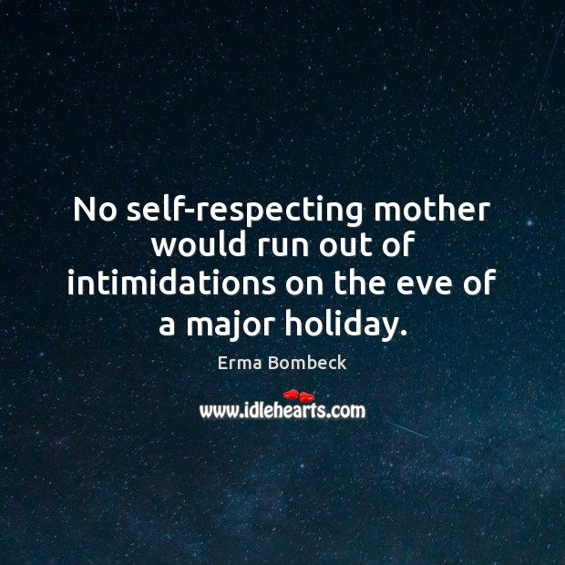 No self-respecting mother would run out of intimidations on the eve of a major holiday. Erma Bombeck Picture Quote